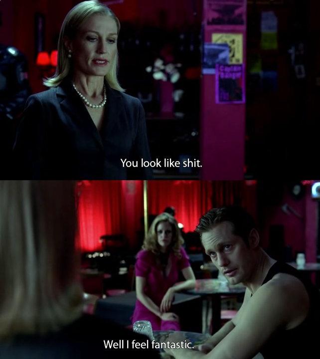 "Nan Flanagan: ""You look like shit"" - Eric Northman: "" Well I feel fantastic"" - True Blood season 3"