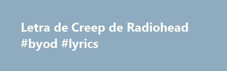 Letra de Creep de Radiohead #byod #lyrics http://netherlands.remmont.com/letra-de-creep-de-radiohead-byod-lyrics/  # When you were here before couldn t look you in the eye you re just like an angel your skin makes me cry you float like a feather in a beautiful world i wish i was special you re so fuckin special but i m a creep, i m a weirdo. what the hell am i doing here? i don t belong here. I don t care if it hurts i want to have control i want a perfect body i want a perfect soul i want…