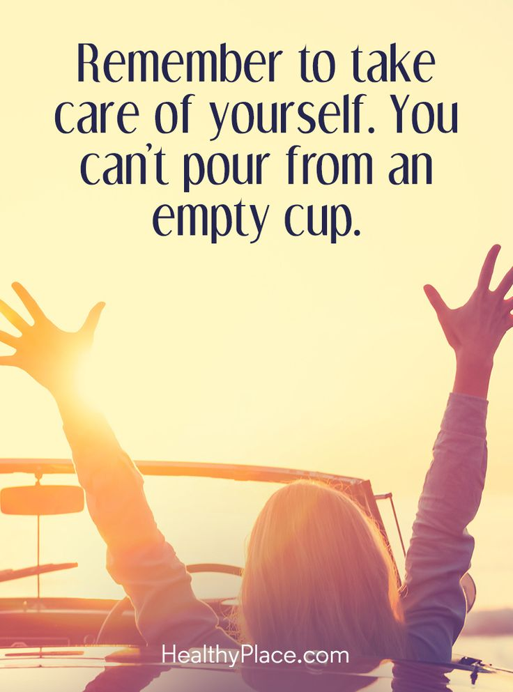 Positive Quote: Remember to take care of yourself. You can´t pour from an empty cup. www.HealthyPlace.com