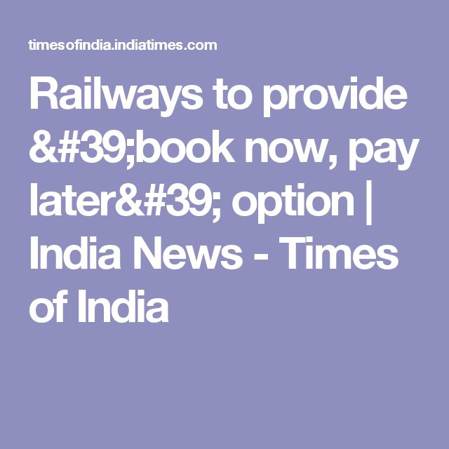 Railways to provide 'book now, pay later' option | India News - Times of India