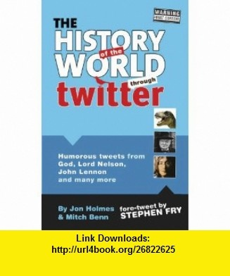 The History of the World Through Twitter (9781853757501) Jon Holmes, Mitch Benn, Stephen Fry , ISBN-10: 1853757500  , ISBN-13: 978-1853757501 ,  , tutorials , pdf , ebook , torrent , downloads , rapidshare , filesonic , hotfile , megaupload , fileserve