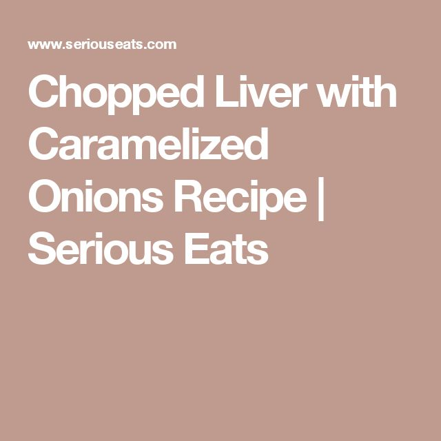 Chopped Liver with Caramelized Onions Recipe | Serious Eats