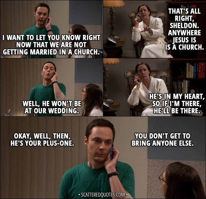 Quote from The Big Bang Theory 11x01 │ Sheldon Cooper: I want to let you know right now that we are not getting married in a church. Mary Cooper: That's all right, Sheldon. Anywhere Jesus is is a church. Sheldon Cooper: Well, he won't be at our wedding. Mary Cooper: He's in my heart, so if I'm there, he'll be there. Sheldon Cooper: Okay, well, then, he's your plus-one. You don't get to bring anyone else.