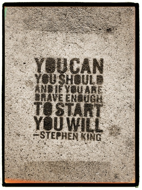 """You can, you should, and, if you are are brave enough to start, you will."" - Stephen King."