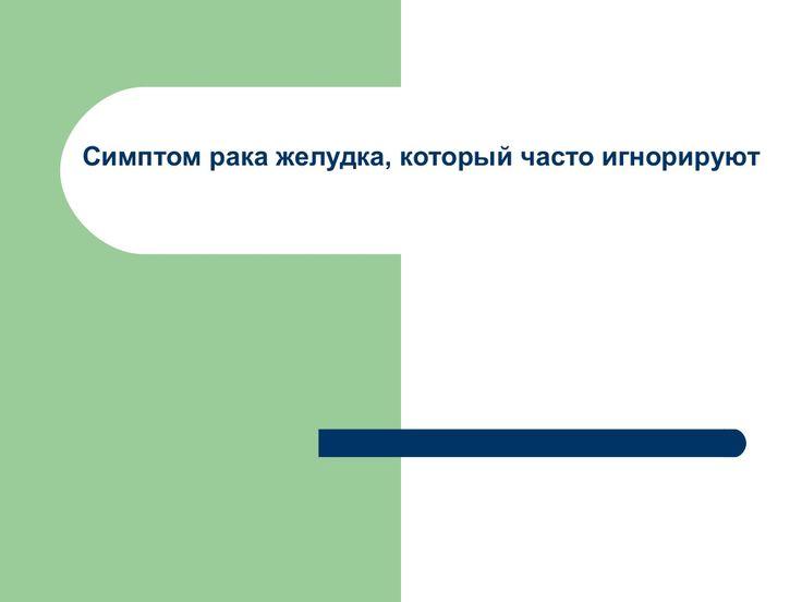 Cимптом рака желудка, который часто игнорируют by Светлана Разоренова via slideshare