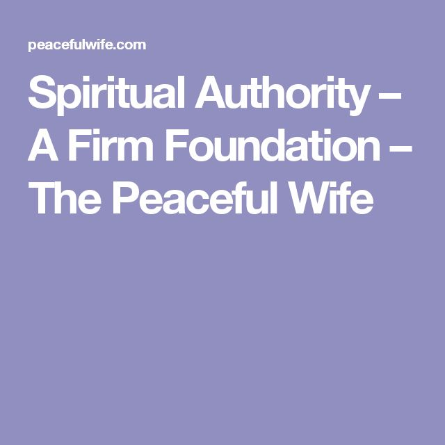 Spiritual Authority – A Firm Foundation – The Peaceful Wife