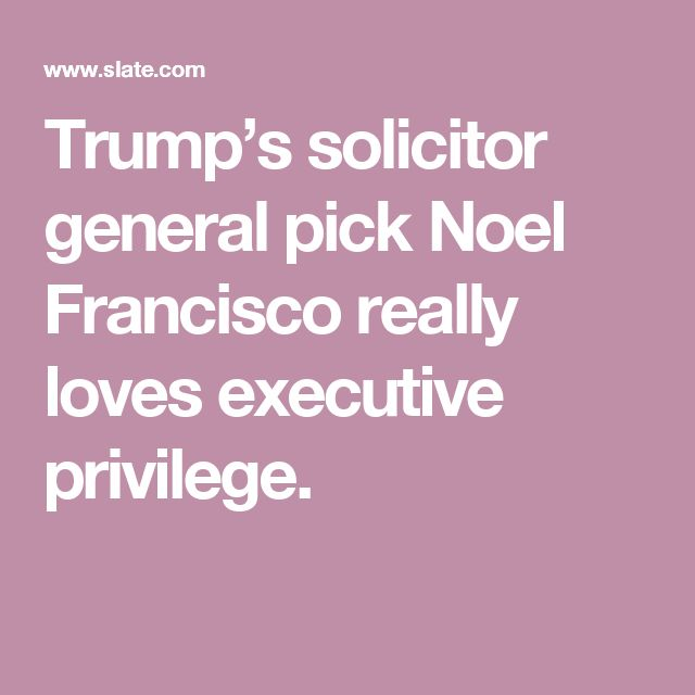 Trump's solicitor general pick Noel Francisco really loves executive privilege.