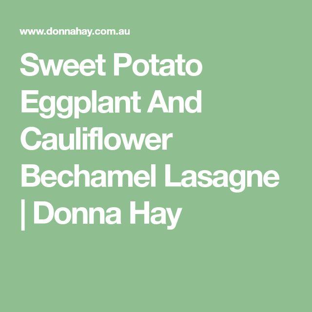 Sweet Potato Eggplant And Cauliflower Bechamel Lasagne   Donna Hay