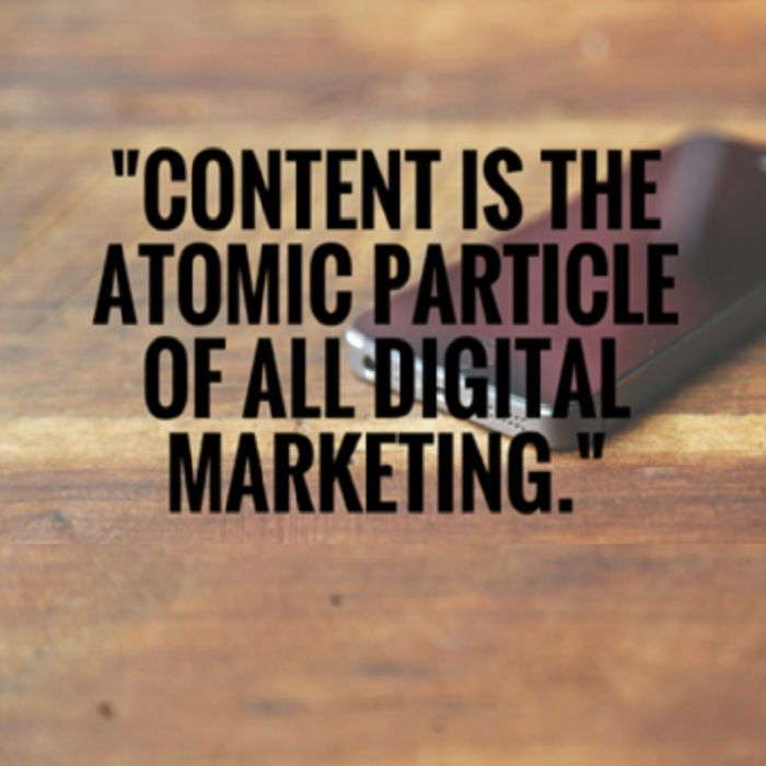 """""""Content is the atomic particle of all digital marketing."""""""