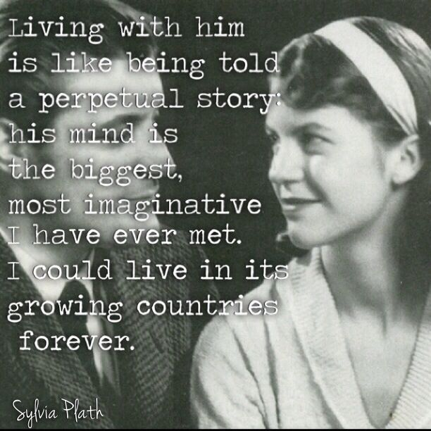 Living with him is like being told a perpetual story: his mind is the biggest, most imaginative I have ever met. I could live in its growing countries forever. Sylvia Plath quote