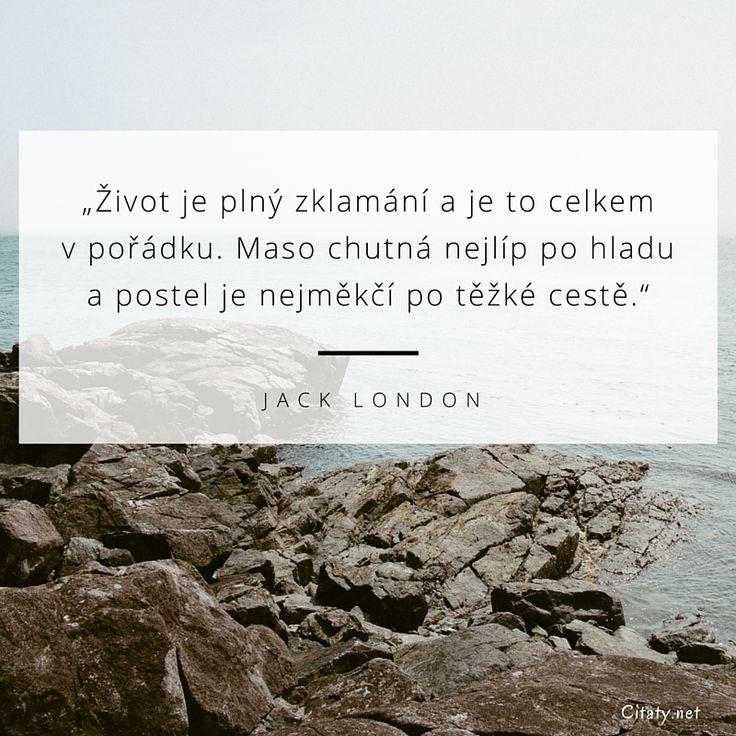 Život je plný zklamání a je to celkem v pořádku. Maso chutná nejlíp po hladu a postel je nejměkčí po těžké cestě. - Jack London
