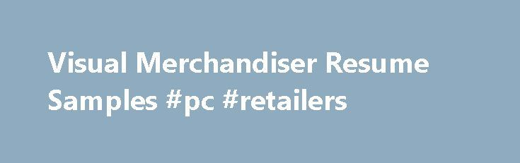 Visual Merchandiser Resume Samples #pc #retailers http://retail.remmont.com/visual-merchandiser-resume-samples-pc-retailers/  #visual merchandiser jobs # Visual Merchandiser resume samples Visual Merchandisers play a crucial […]