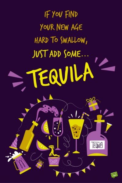 If you find your new age hard to swallow, just add some... Tequila!!!