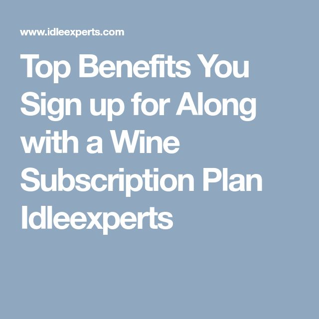 Top Benefits You Sign up for Along with a Wine Subscription Plan Idleexperts