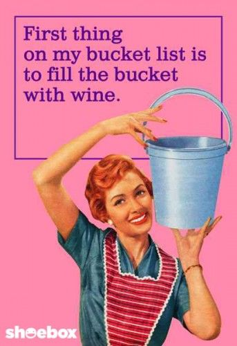 First thing on my bucket list is to fill the bucket with wine!