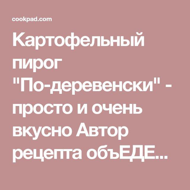 """Картофельный пирог """"По-деревенски"""" - просто и очень вкусно Автор рецепта объЕДЕние - Cookpad"""