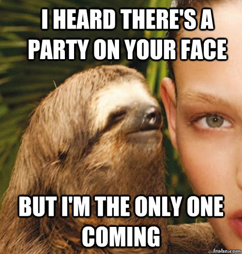i heard there's a party on your face but i'm the only one coming