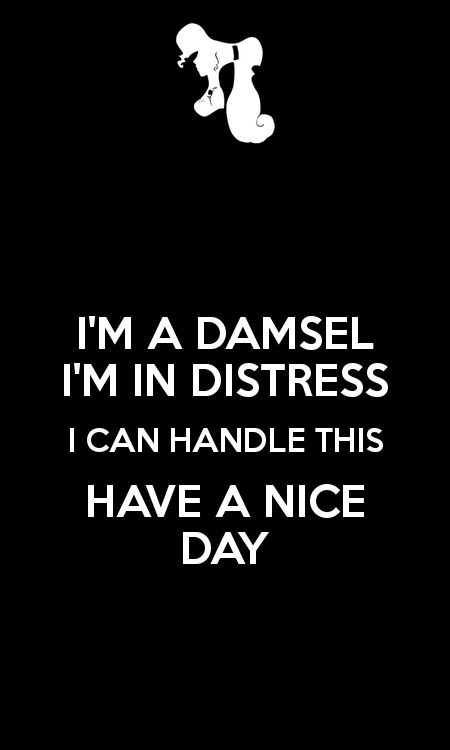 I'm a damsel.  I'm in distress.  I can handle this.  Have a nice day. - Megara from Disney's Hercules