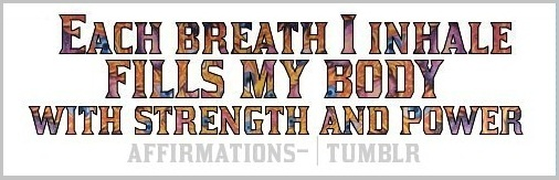 Mantra: each breath I inhale fills me with the strength I need