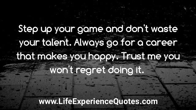 Step Up Your Game And Don T Waste Your Talent Always Go For A Career That Makes You Happy Trust Me You Won T Regret Doing It Step Up Quotes Life Experience Quotes