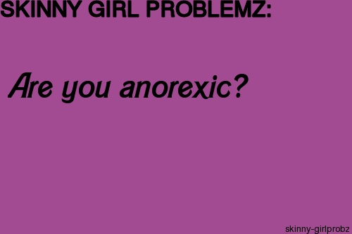 Skinny Girl Problems : I'm gonna punch someone if they ask me this!