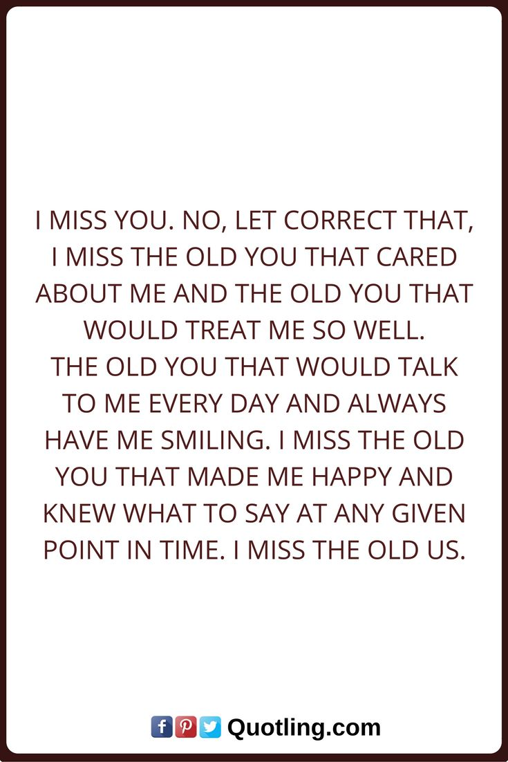 Miss you quotes I miss you. No, let correct that, I miss the old you that cared about me and the old you that would treat me so well. The old you that would talk to me every day and always have me smiling. I miss the old you that made me happy and knew what to say at any given point in time. I miss the old us.