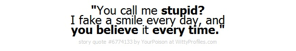 You call me stupid? I fake a smile every day, and you believe it every time.  - Witty Profiles Quote 6774133 http://wittyprofiles.com/q/6774133