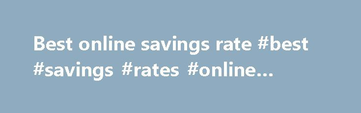 Best online savings rate #best #savings #rates #online #banks http://savings.nef2.com/best-online-savings-rate-best-savings-rates-online-banks/  best online savings rate Online savings accounts offer the best savings rates with immediate access to your savings. The trade off is that the instant account access is limited to electronic channels (no branch access). Online savings accounts are usually linked to an everyday transaction account. Most banks mandate that the linked account must also…