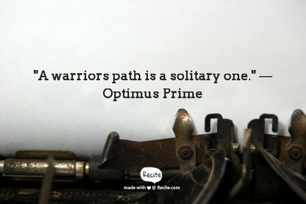 """A warriors path is a solitary one."" — Optimus Prime from Transformers 4 movie. #RECITE #QUOTE"