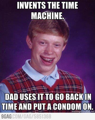 What if Bad Luck Brian invented a time machine? Ha I usually don't like the Brian memes but this one is funny