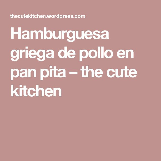 Hamburguesa griega de pollo en pan pita – the cute kitchen