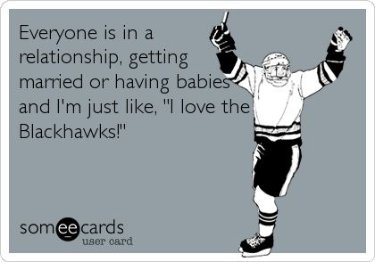 Everyone is in a relationship, getting married or having babies and I'm just like, 'I love the Blackhawks!' Chicago Blackhawks/ hahaha this is hilarious but true