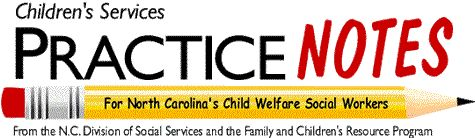 Practice Notes < free monthly newsletter about child welfare practice sponsored by the North Carolina Division of Social Services and the Family and Children's Resource Program