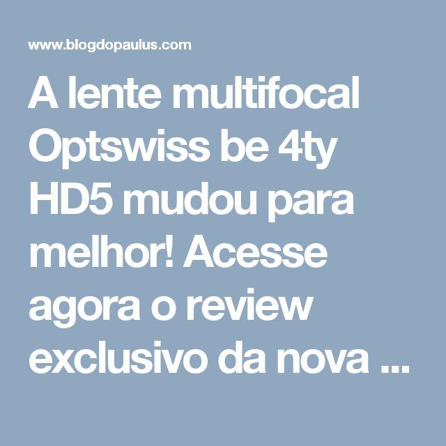 A lente multifocal Optswiss be 4ty HD5 mudou para melhor! Acesse agora o review exclusivo da nova geração da lente. http://www.blogdopaulus.com/2017/04/nova-geracao-optiswiss-be-4ty-hd5.html