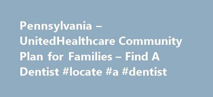 Pennsylvania – UnitedHealthcare Community Plan for Families – Find A Dentist #locate #a #dentist http://dental.remmont.com/pennsylvania-unitedhealthcare-community-plan-for-families-find-a-dentist-locate-a-dentist-2/  #locate a dentist # Find A Dentist Looking for the federal government's Medicaid website? Look here at Medicaid.gov . UnitedHealthcare Dual Complete Plans Plans are insured through UnitedHealthcare Insurance Company or one of its affiliated companies, a Medicare Advantage…