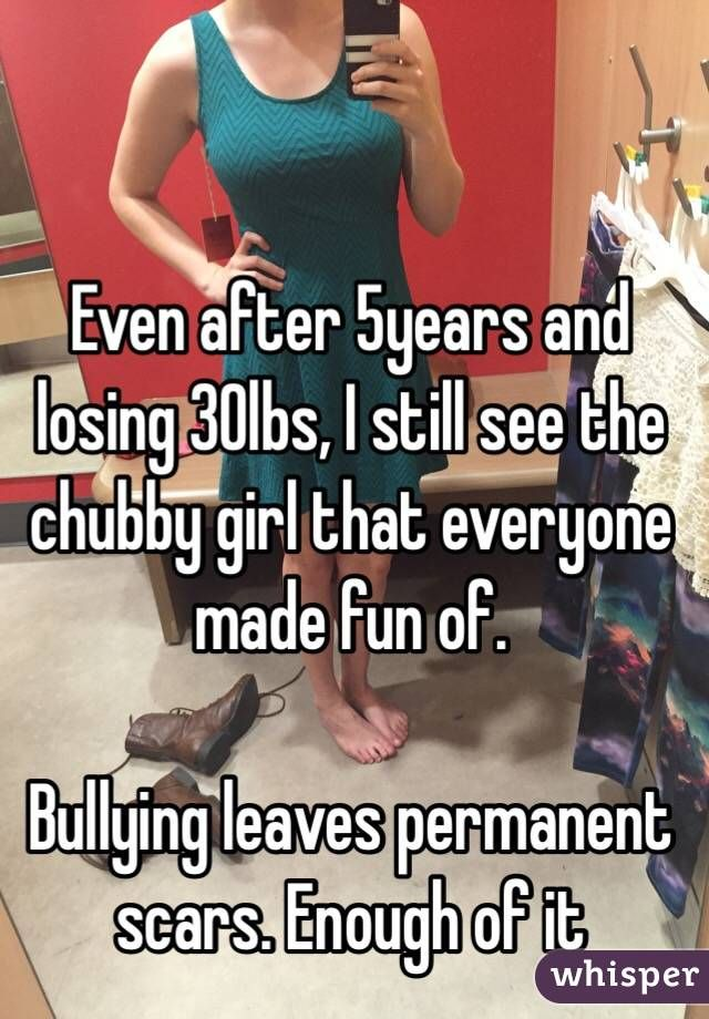 Even after 5years and losing 30lbs, I still see the chubby girl that everyone made fun of.   Bullying leaves permanent scars. Enough of it