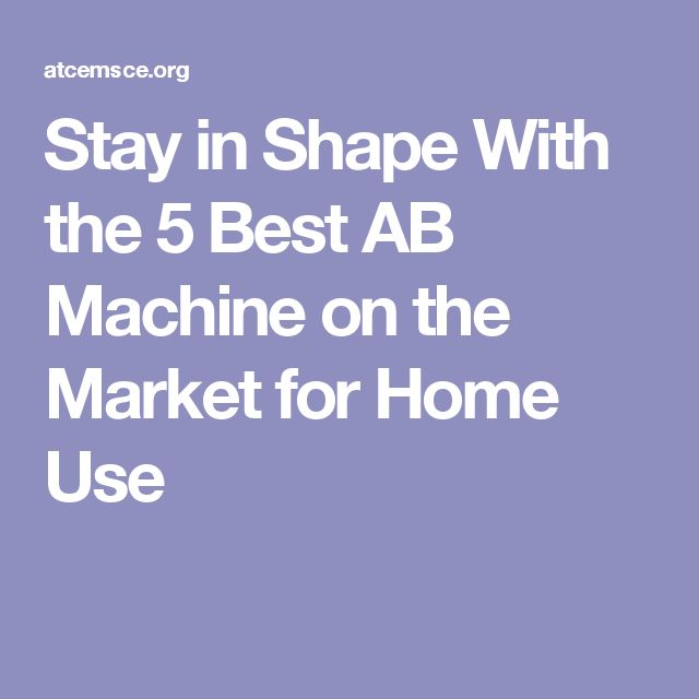 Stay in Shape With the 5 Best AB Machine on the Market for Home Use