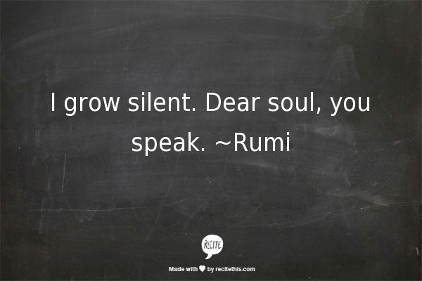 I grow silent. Dear soul, you speak. ~Rumi
