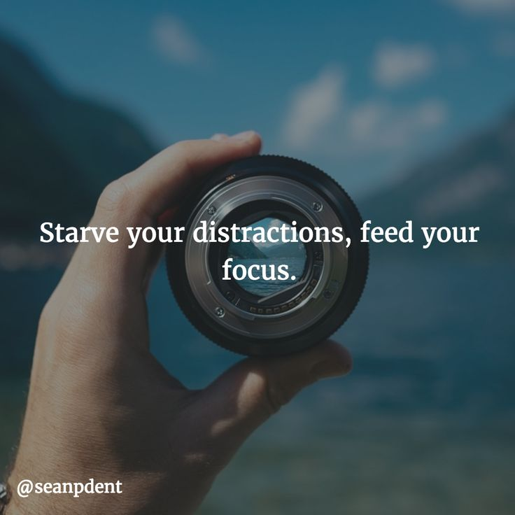 Starve your distractions, feed your focus.