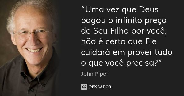"""""""Uma vez que Deus pagou o infinito preço de Seu Filho por você, não é certo que Ele cuidará em prover tudo o que você precisa?"""" — John Piper"""