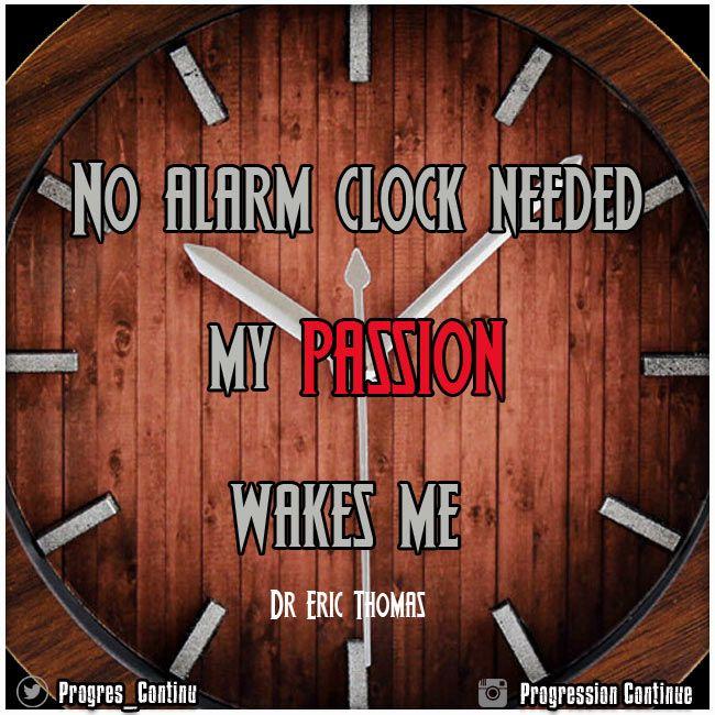 No Alarm Clock Needed, my PASSION wakes me ! / Pas besoin de réveil, ma PASSION me réveille ! (Eric Thomas) #drericthomas #ericthomas #ericthomasquotes #ericthomasmotivation