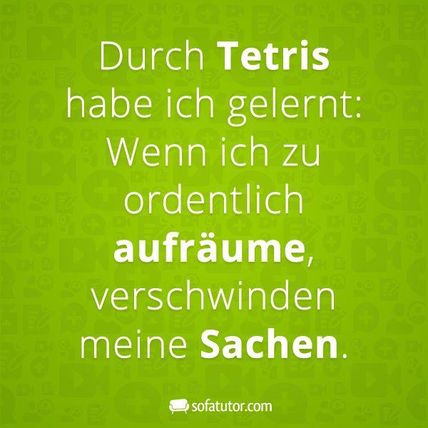 Spruch: Durch Tetris habe ich gelernt: Wenn ich zu ordentlich aufräume, verschwinden meine Sachen. (http://magazin.sofatutor.com/schueler) Lustige Sprüche