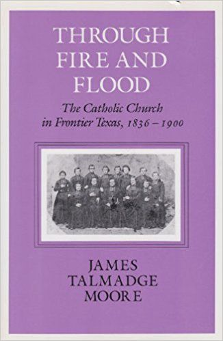 Through Fire and Flood: The Catholic Church in Frontier Texas, 1836-1900 (Centennial Series of the Association of Former Students Texas A & M University): James Talmadge Moore: 9781585440764: Amazon.com: Books