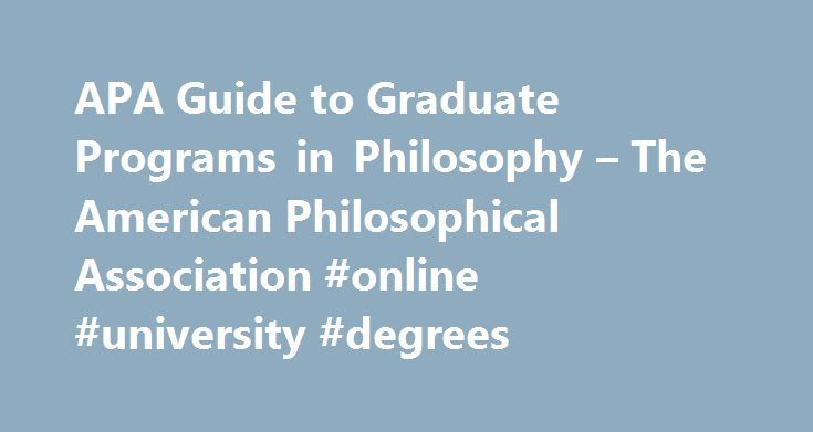 APA Guide to Graduate Programs in Philosophy – The American Philosophical Association #online #university #degrees http://degree.nef2.com/apa-guide-to-graduate-programs-in-philosophy-the-american-philosophical-association-online-university-degrees/  #philosophy degree # The APA Guide to Graduate Programs in Philosophy is now a website. Visit the Grad Guide site today. About the Grad Guide The Guide to Graduate Programs in Philosophy. published biennially until the early 2000s, was relaunched…