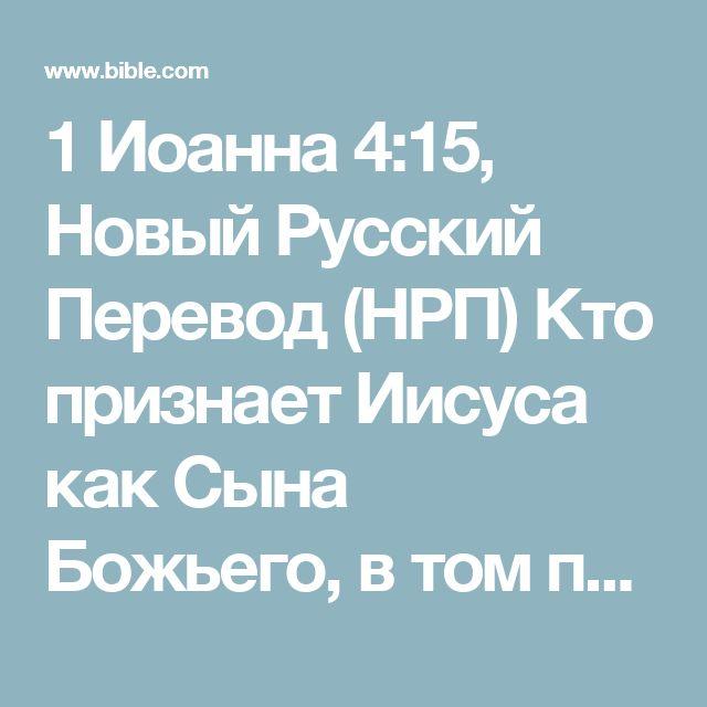 1 Иоанна 4:15, Новый Русский Перевод (НРП) Кто признает Иисуса как Сына Божьего, в том пребывает Бог, и сам этот человек–в Боге.