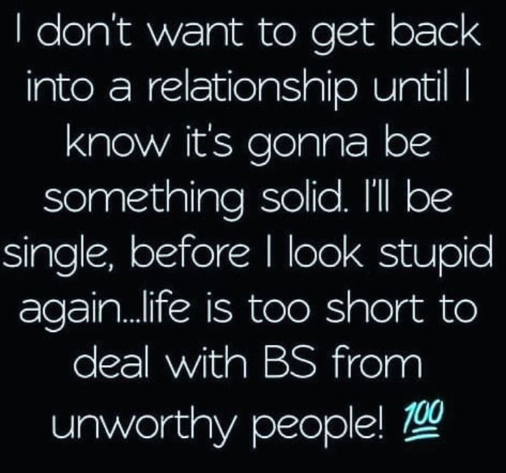 I don't want to get back into a relationship until I know it's gonna be something solid. I'll be single, before i look stupid again...life is too short to deal with BS from unworthy people!