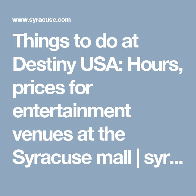 Things to do at Destiny USA: Hours, prices for entertainment venues at the Syracuse mall | 						syracuse.com