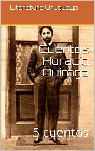 Cuentos Horacio Quiroga: 5 cuentos (Spanish Edition) by Horacio Quiroga, http://www.amazon.com/dp/B00P31CLYE/ref=cm_sw_r_pi_dp_qznvub1WFR5JM
