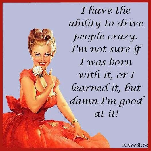 I have the ability to drive people crazy. I'm not sure if I was born with it or I learned it, but I'm damn good at it!