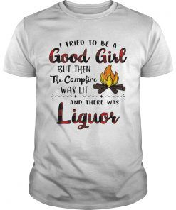 70155ca5 I tried to be a good girl but then the campfire was lit and there was  Liquor shirt - Kingteeshop